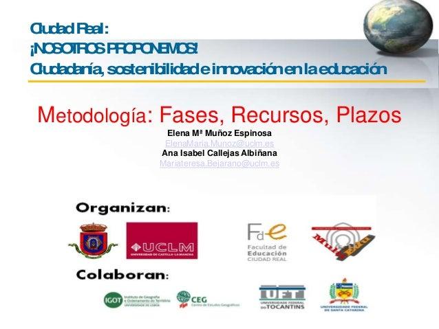 CiudadReal: ¡NOSOTROSPROPONEMOS! Ciudadanía,sostenibilidadeinnovaciónenlaeducación Metodología: Fases, Recursos, Plazos El...