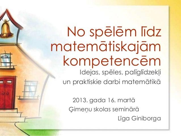No spēlēm līdzmatemātiskajām kompetencēm      Idejas, spēles, palīglīdzekļi un praktiskie darbi matemātikā    2013. gada 1...