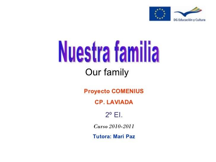 Our family Proyecto COMENIUS CP. LAVIADA 2º EI. Curso 2010-2011 Tutora: Mari Paz Nuestra familia