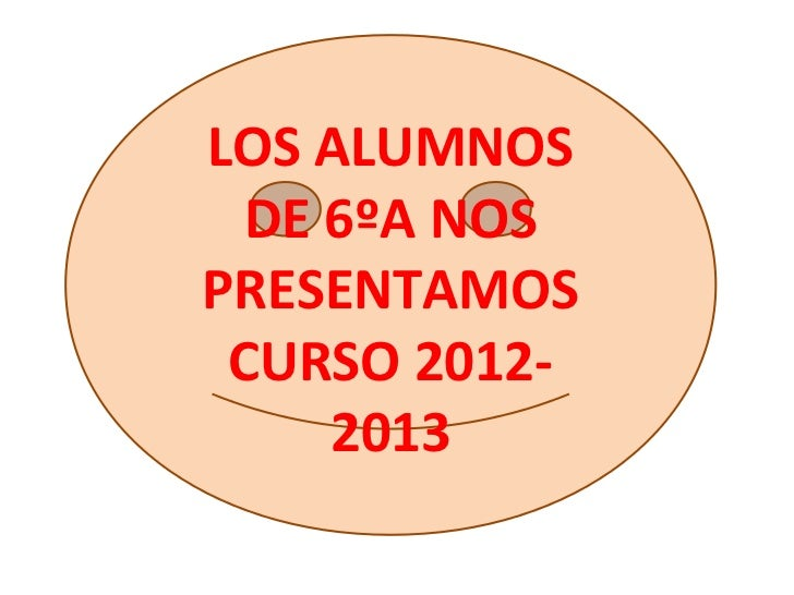 LOS ALUMNOS DE 6ºA NOSPRESENTAMOS CURSO 2012-    2013