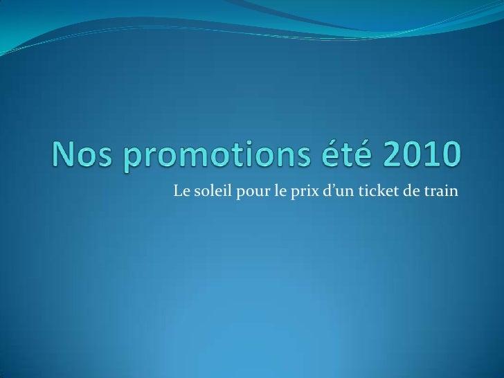 Nos promotions été 2010<br />Le soleil pour le prix d'un ticket de train<br />