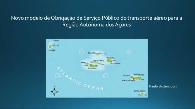 Novo modelo de Obrigação de Serviço Público do transporte aéreo para a Região Autónoma dos Açores Paulo Bettencourt