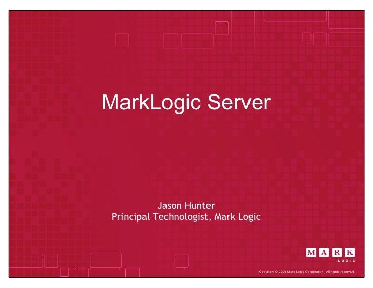 MarkLogic Server               Jason Hunter Principal Technologist, Mark Logic                                      Copyri...