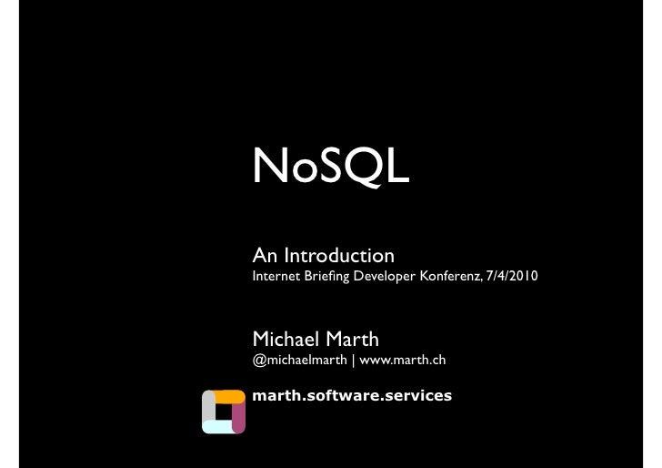 NoSQL An Introduction Internet Briefing Developer Konferenz, 7/4/2010    Michael Marth @michaelmarth | www.marth.ch  marth....