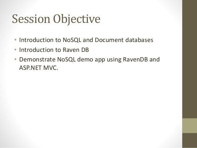 Session Objective • Introduction to NoSQL and Document databases • Introduction to Raven DB • Demonstrate NoSQL demo app u...