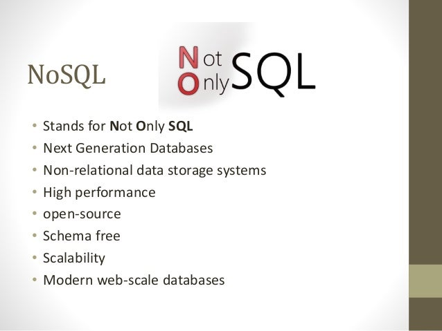 NoSQL • Stands for Not Only SQL • Next Generation Databases • Non-relational data storage systems • High performance • ope...