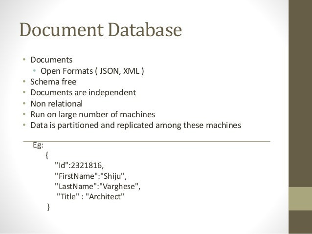 Document Database • Documents • Open Formats ( JSON, XML ) • Schema free • Documents are independent • Non relational • Ru...