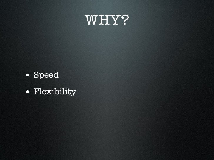 WHY?• Speed• Flexibility• Scale