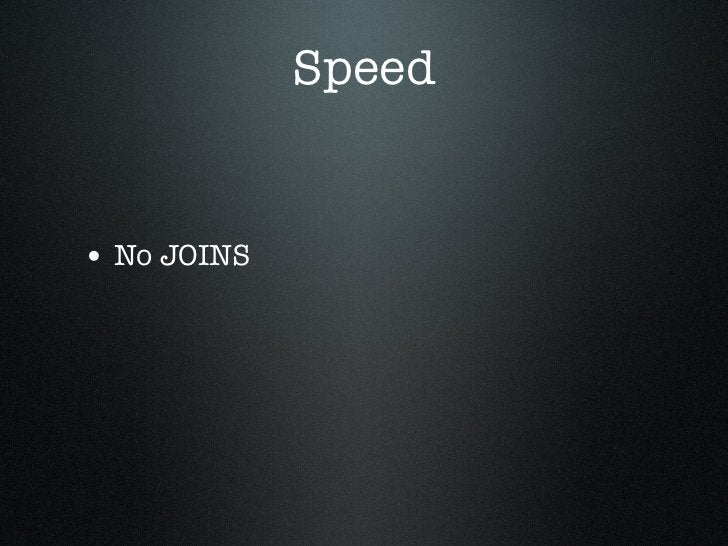 Speed• No JOINS• No special column types• Concurrent operations
