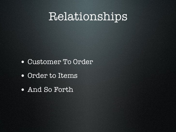 Relationships• Customer To Order• Order to Items• And So Forth