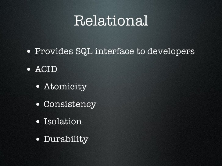 Relational• Provides SQL interface to developers• ACID  • Atomicity  • Consistency  • Isolation  • Durability