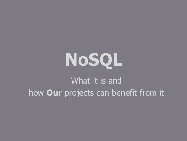 NoSQLWhat it is andhow Our projects can benefit from it