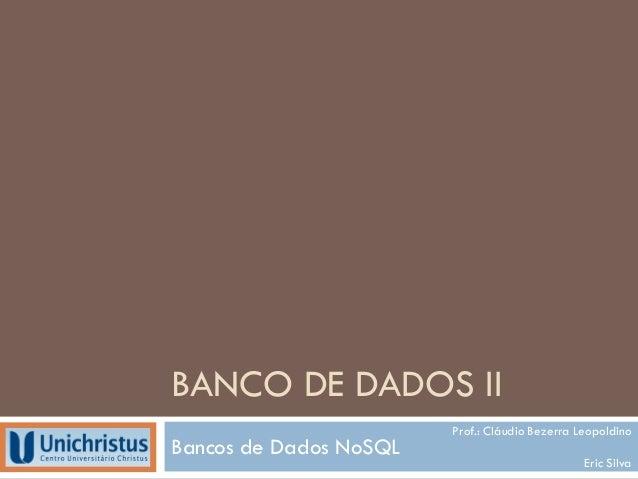 BANCO DE DADOS II Bancos de Dados NoSQL Prof.: Cláudio Bezerra Leopoldino Eric Silva