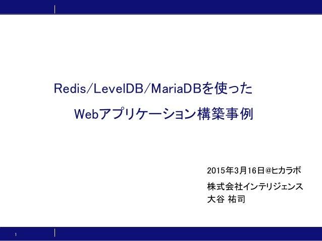 Redis/LevelDB/MariaDBを使った Webアプリケーション構築事例 2015年3月16日@ヒカラボ 株式会社インテリジェンス 大谷 祐司 1