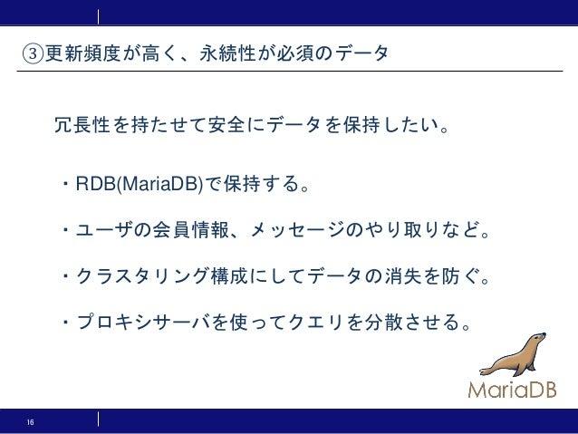 16 ・RDB(MariaDB)で保持する。 ・ユーザの会員情報、メッセージのやり取りなど。 ・クラスタリング構成にしてデータの消失を防ぐ。 ・プロキシサーバを使ってクエリを分散させる。 ③更新頻度が高く、永続性が必須のデータ 冗長性を持たせて...