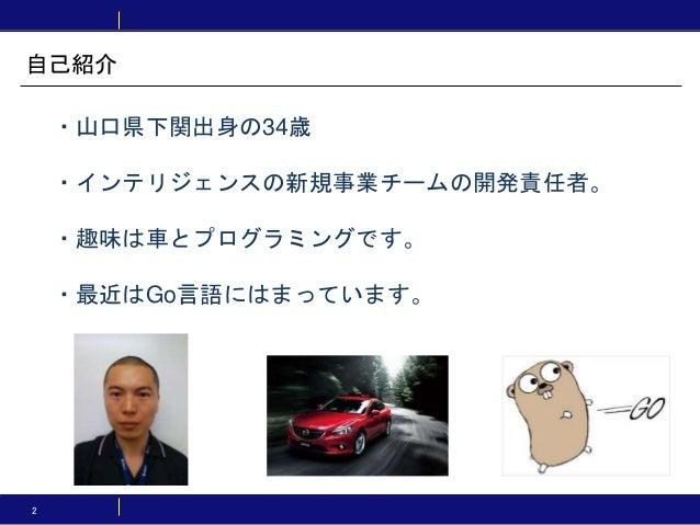2 ・山口県下関出身の34歳 ・インテリジェンスの新規事業チームの開発責任者。 ・趣味は車とプログラミングです。 ・最近はGo言語にはまっています。 自己紹介