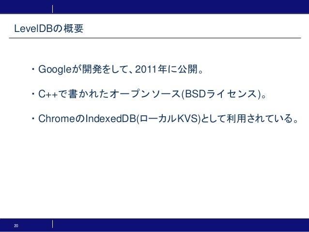 20 ・Googleが開発をして、2011年に公開。 ・C++で書かれたオープンソース(BSDライセンス)。 ・ChromeのIndexedDB(ローカルKVS)として利用されている。 LevelDBの概要