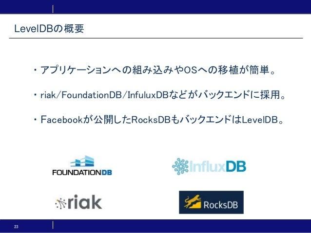 23 ・アプリケーションへの組み込みやOSへの移植が簡単。 ・riak/FoundationDB/InfuluxDBなどがバックエンドに採用。 ・Facebookが公開したRocksDBもバックエンドはLevelDB。 LevelDBの概要