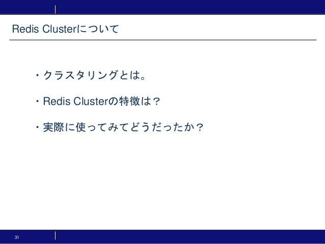 31 ・クラスタリングとは。 ・Redis Clusterの特徴は? ・実際に使ってみてどうだったか? Redis Clusterについて