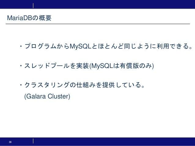 39 MariaDBの概要 ・プログラムからMySQLとほとんど同じように利用できる。 ・スレッドプールを実装(MySQLは有償版のみ) ・クラスタリングの仕組みを提供している。 (Galara Cluster)
