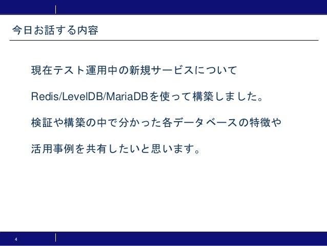 4 現在テスト運用中の新規サービスについて Redis/LevelDB/MariaDBを使って構築しました。 検証や構築の中で分かった各データベースの特徴や 活用事例を共有したいと思います。 今日お話する内容