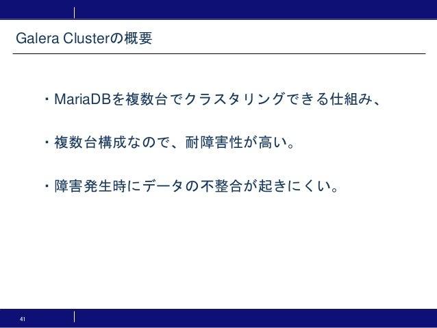 41 ・MariaDBを複数台でクラスタリングできる仕組み、 ・複数台構成なので、耐障害性が高い。 ・障害発生時にデータの不整合が起きにくい。 Galera Clusterの概要
