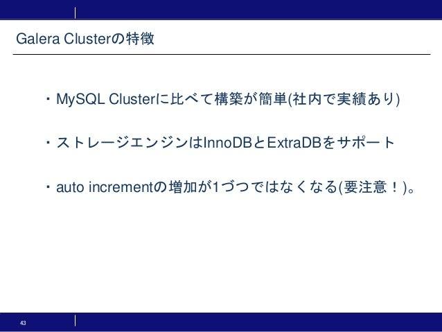 43 ・MySQL Clusterに比べて構築が簡単(社内で実績あり) ・ストレージエンジンはInnoDBとExtraDBをサポート ・auto incrementの増加が1づつではなくなる(要注意!)。 Galera Clusterの特徴