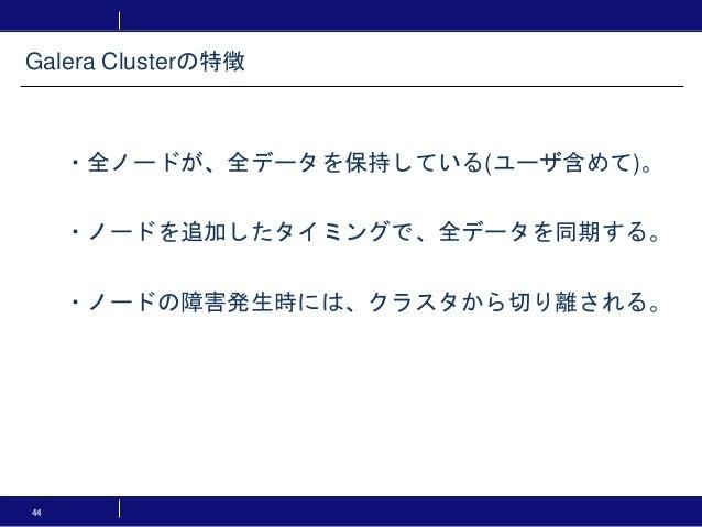 44 ・全ノードが、全データを保持している(ユーザ含めて)。 ・ノードを追加したタイミングで、全データを同期する。 ・ノードの障害発生時には、クラスタから切り離される。 Galera Clusterの特徴