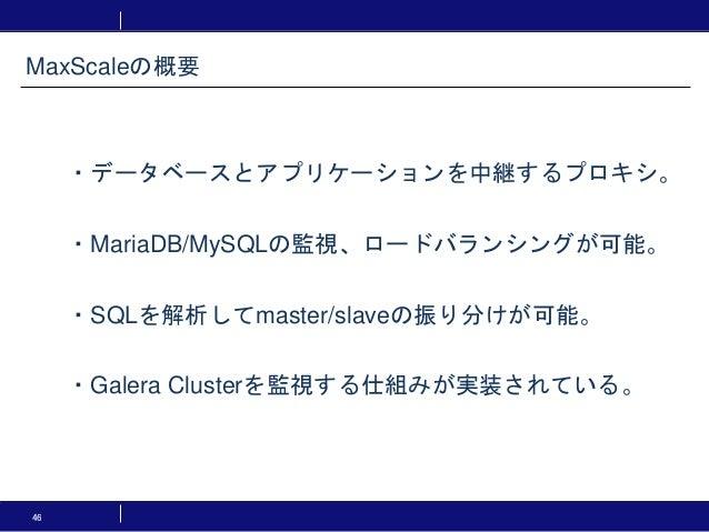 46 MaxScaleの概要 ・データベースとアプリケーションを中継するプロキシ。 ・MariaDB/MySQLの監視、ロードバランシングが可能。 ・SQLを解析してmaster/slaveの振り分けが可能。 ・Galera Clusterを監...