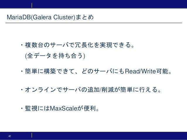 47 ・複数台のサーバで冗長化を実現できる。 (全データを持ち合う) ・簡単に構築できて、どのサーバにもRead/Write可能。 ・オンラインでサーバの追加/削減が簡単に行える。 ・監視にはMaxScaleが便利。 MariaDB(Galer...