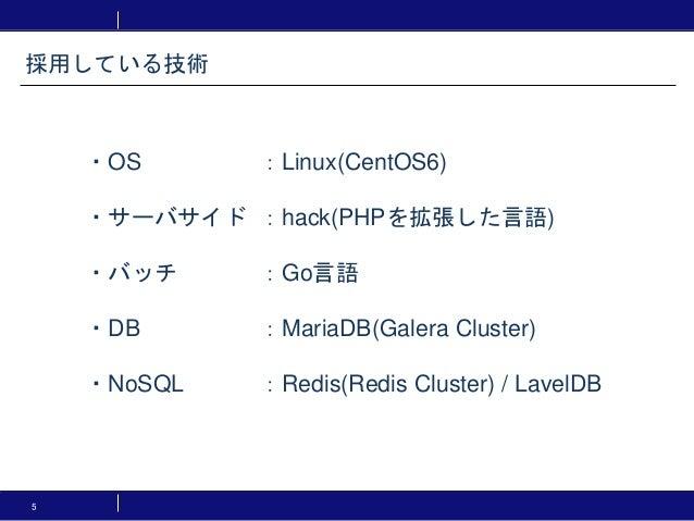 5 ・OS :Linux(CentOS6) ・サーバサイド :hack(PHPを拡張した言語) ・バッチ :Go言語 ・DB :MariaDB(Galera Cluster) ・NoSQL :Redis(Redis Cluster) / Lav...