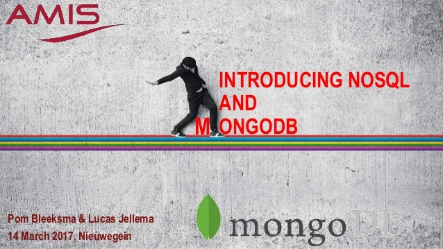 INTRODUCING NOSQL AND ONGODB Pom Bleeksma & Lucas Jellema 14 March 2017, Nieuwegein M