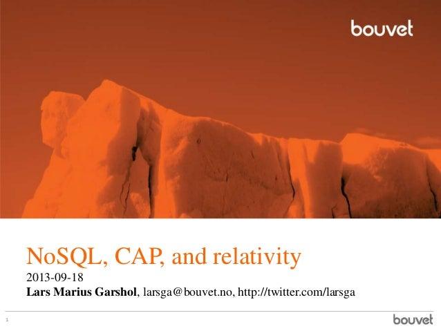 NoSQL, CAP, and relativity 2013-09-18 Lars Marius Garshol, larsga@bouvet.no, http://twitter.com/larsga 1