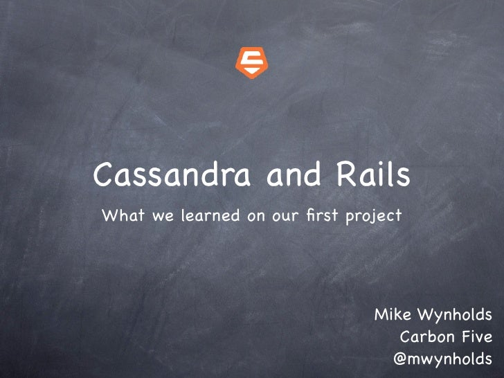 Cassandra and Rails What we learned on our first project                                    Mike Wynholds                  ...