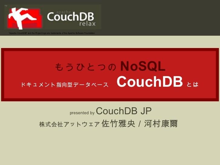 """もうひとつの NoSQL ドキュメント 指向 型データベース   CouchDB とは presented by  CouchDB JP 株式会社アットウェア  佐竹雅央/河村康爾  """" Apache CouchDB"""" and the Pro..."""