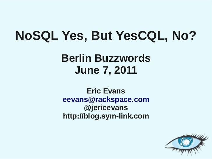 NoSQL Yes, But YesCQL, No?      Berlin Buzzwords        June 7, 2011              Eric Evans      eevans@rackspace.com    ...