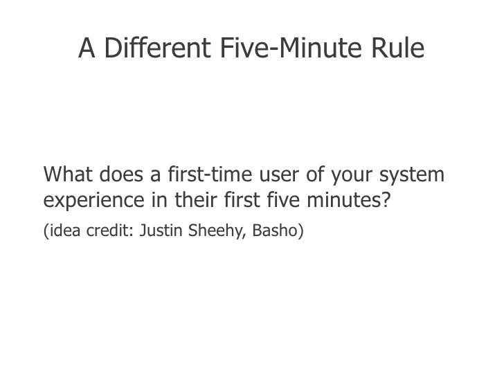 A Different Five-Minute RuleWhat does a first-time user of your systemexperience in their first five minutes?(idea credit:...