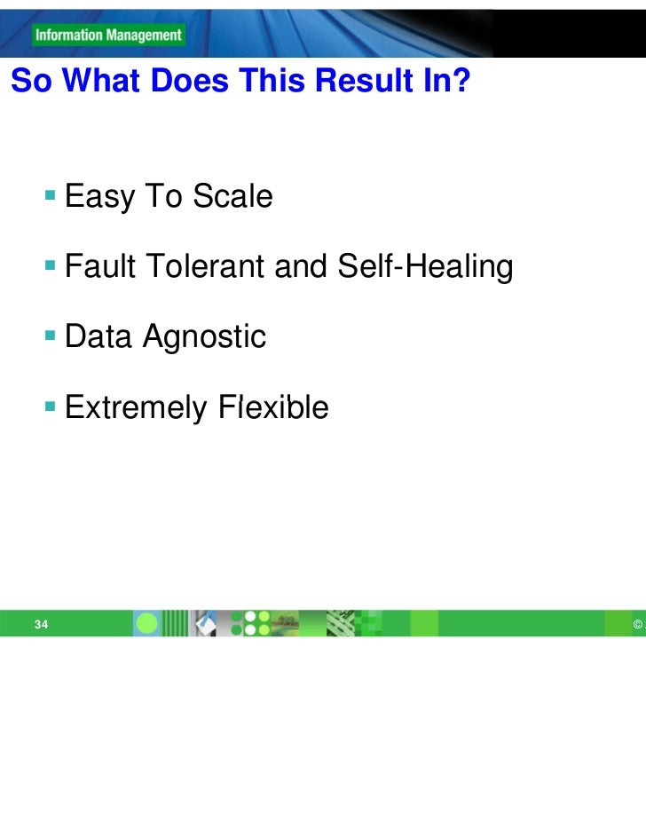 So What Does This Result In?   Easy To Scale   Fault Tolerant and Self-Healing   Data Agnostic   Extremely Flexible 34...