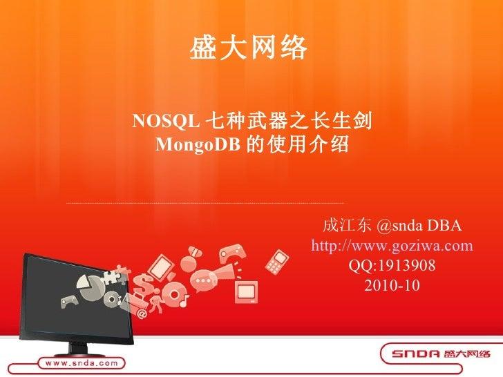 盛大网络 成江东 @snda DBA http:// www.goziwa.com QQ:1913908 2010-10 NOSQL 七种武器之长生剑 MongoDB 的使用介绍