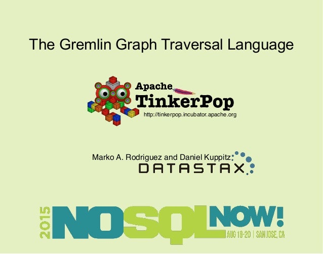 The Gremlin Graph Traversal Language Marko A. Rodriguez and Daniel Kuppitz http://tinkerpop.incubator.apache.org