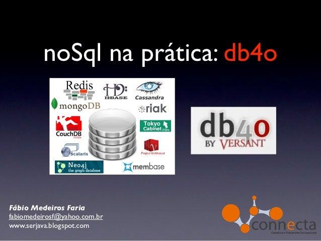 noSql na prática: db4oFábio Medeiros Fariafabiomedeirosf@yahoo.com.brwww.serjava.blogspot.com