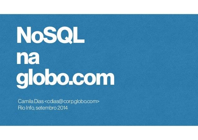 NoSQL  na  globo.com  Camila Dias <cdias@corp.globo.com>  Rio Info, setembro 2014