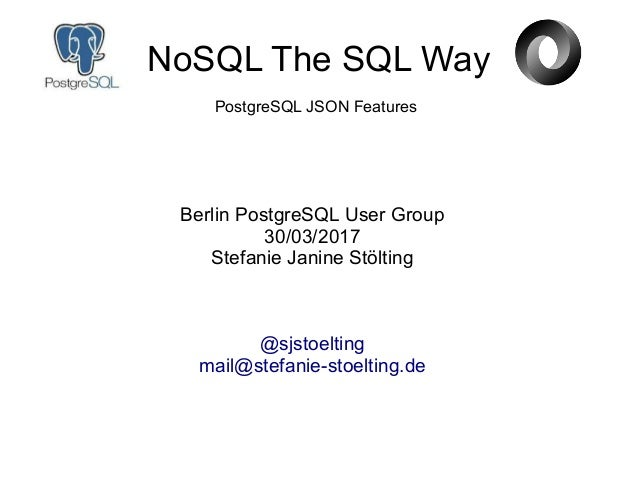 NoSQL The SQL Way Berlin PostgreSQL User Group 30/03/2017 Stefanie Janine Stölting @sjstoelting mail@stefanie-stoelting.de...