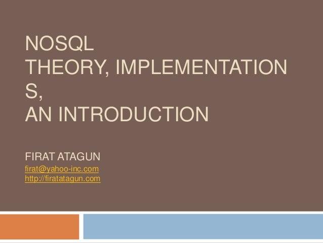 NOSQL THEORY, IMPLEMENTATION S, AN INTRODUCTION FIRAT ATAGUN firat@yahoo-inc.com http://firatatagun.com
