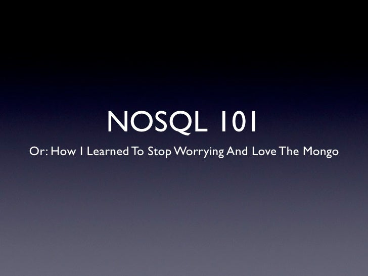 NOSQL 101 Or: How I Learned To Stop Worrying And Love The Mongo