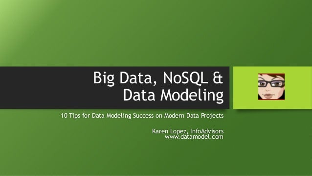 Big Data, NoSQL & Data Modeling 10 Tips for Data Modeling Success on Modern Data Projects Karen Lopez, InfoAdvisors www.da...