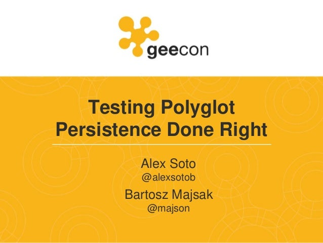 Testing Polyglot Persistence Done Right Alex Soto @alexsotob Bartosz Majsak @majson