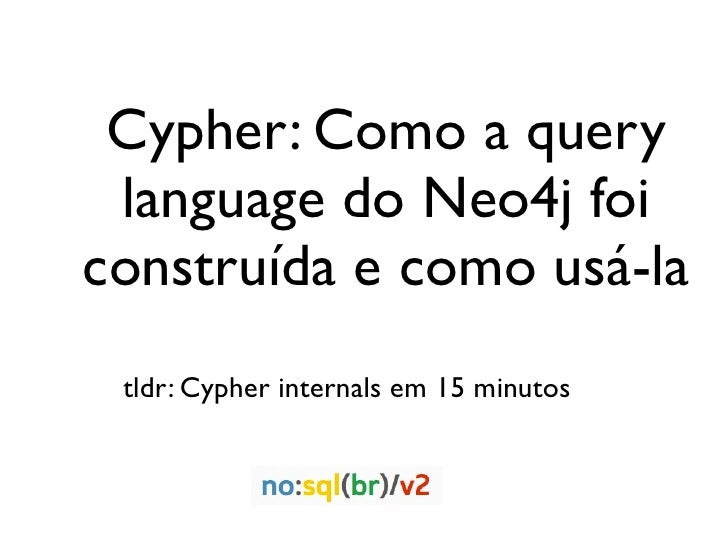Cypher: Como a query language do Neo4j foiconstruída e como usá-la tldr: Cypher internals em 15 minutos