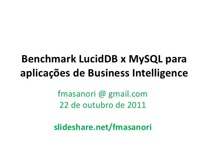 Benchmark LucidDB x MySQL paraaplicações de Business Intelligence       fmasanori @ gmail.com        22 de outubro de 2011...