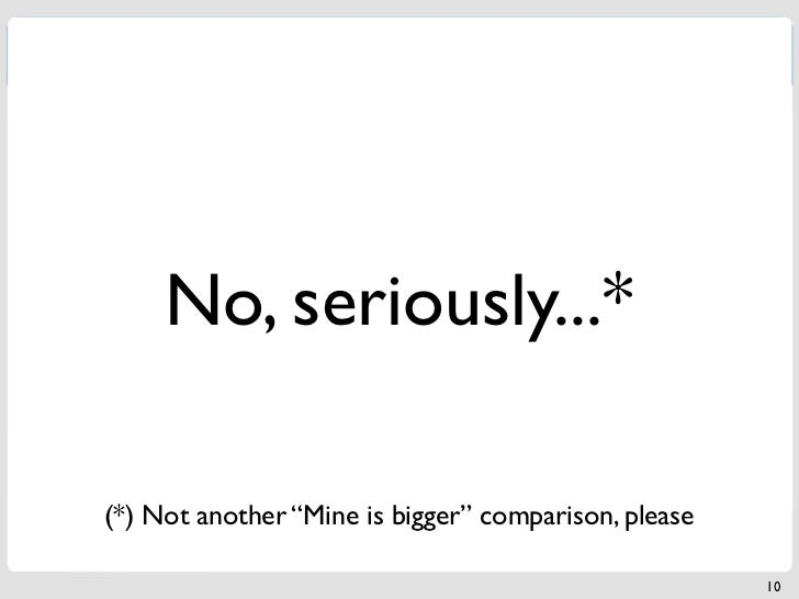 """No, seriously...*(*) Not another """"Mine is bigger"""" comparison, please                                                      10"""